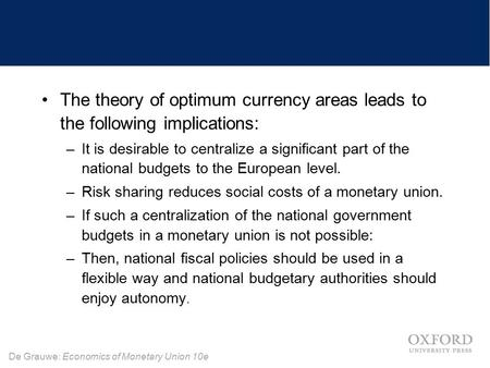 De Grauwe: Economics of Monetary Union 10e The theory of optimum currency areas leads to the following implications: –It is desirable to centralize a significant.