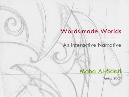 Words made Worlds.. An Interactive Narrative Maha Al-Saati Spring 2007.