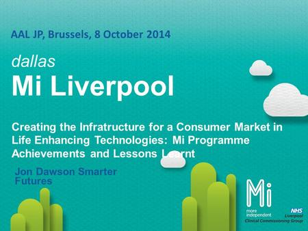 Dallas Mi Liverpool AAL JP, Brussels, 8 October 2014 Jon Dawson Smarter Futures Creating the Infratructure for a Consumer Market in Life Enhancing Technologies: