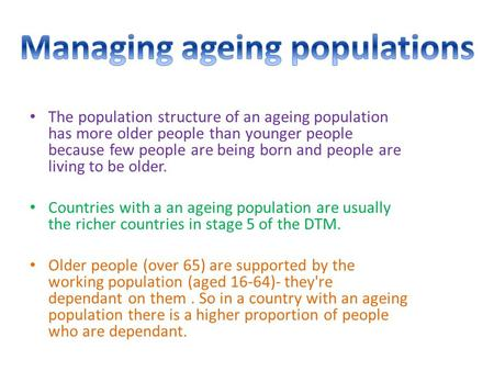 The population structure of an ageing population has more older people than younger people because few people are being born and people are living to be.