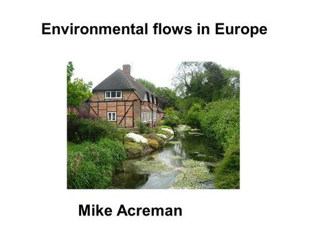 Environmental flows in Europe Mike Acreman. Green and pleasant land? Thames basin 10,000 km 2 650 mm rainfall 15 million people significant water stress.
