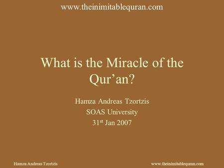 Hamza Andreas Tzortziswww.theinimitablequran.com What is the Miracle of the Qur'an? Hamza Andreas Tzortzis SOAS University 31 st Jan 2007 www.theinimitablequran.com.