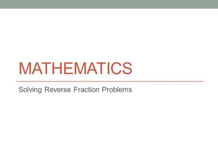 MATHEMATICS Solving Reverse Fraction Problems. Lesson Objectives The aim of this powerpoint is to help you… to find the original value when you have been.