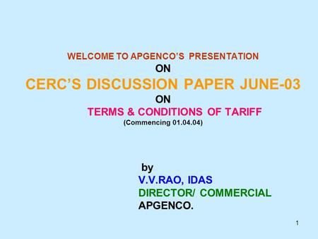 1 WELCOME TO APGENCO'S PRESENTATION ON CERC'S DISCUSSION PAPER JUNE-03 ON TERMS & CONDITIONS OF TARIFF (Commencing 01.04.04) by V.V.RAO, IDAS DIRECTOR/