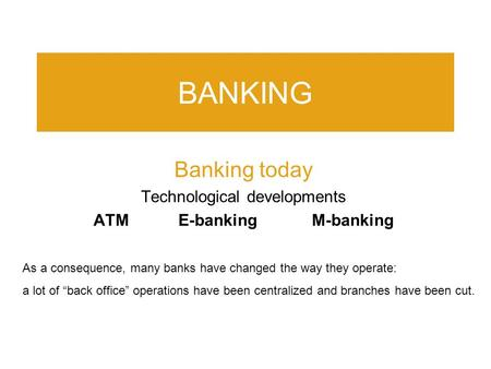 "BANKING Banking today Technological developments ATM E-banking M-banking As a consequence, many banks have changed the way they operate: a lot of ""back."