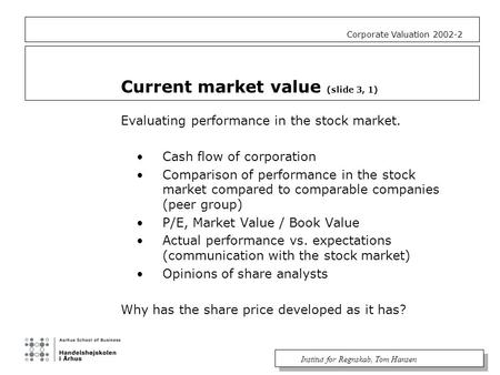 Institut for Regnskab, Tom Hansen Corporate Valuation 2002-2 Current market value (slide 3, 1) Evaluating performance in the stock market. Cash flow of.