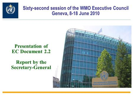 Sixty-second session of the WMO Executive Council Geneva, 8-18 June 2010 Presentation of EC Document 2.2 Report by the Secretary-General.