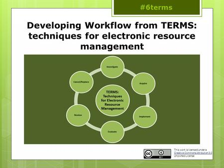 Developing Workflow from TERMS: techniques for electronic resource management #6terms This work is licensed under a Creative Commons Attribution 3.0 Unported.