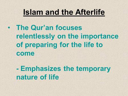 Islam and the Afterlife The Qur'an focuses relentlessly on the importance of preparing for the life to come -Emphasizes the temporary nature of life.