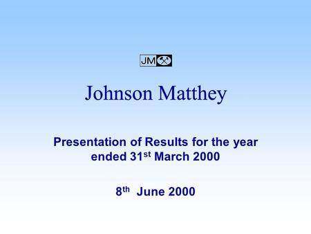 Presentation of Results for the year ended 31 st March 2000 8 th June 2000 Johnson Matthey.