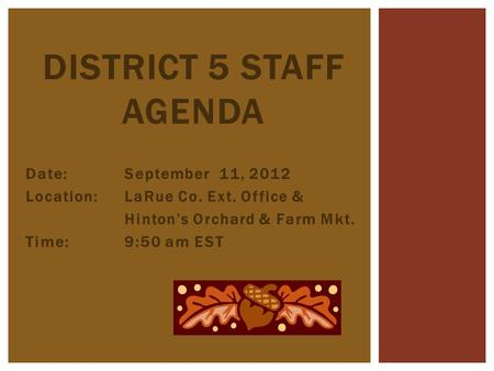 Date:September 11, 2012 Location: LaRue Co. Ext. Office & Hinton's Orchard & Farm Mkt. Time:9:50 am EST DISTRICT 5 STAFF AGENDA.