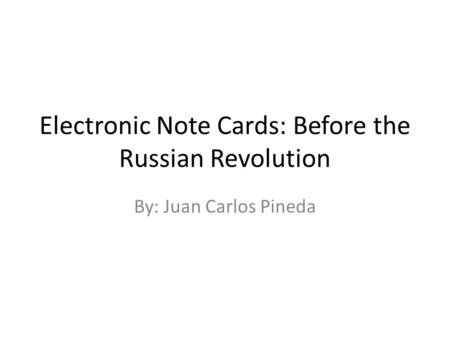 Electronic Note Cards: Before the Russian Revolution By: Juan Carlos Pineda.