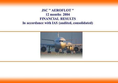 JSC  AEROFLOT  12 months 2004 FINANCIAL RESULTS In accordance with IAS (audited, consolidated)