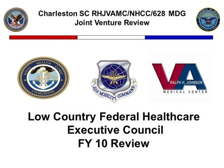 Charleston SC RHJVAMC/NHCC/628 MDG Joint Venture Review Low Country Federal Healthcare Executive Council FY 10 Review.