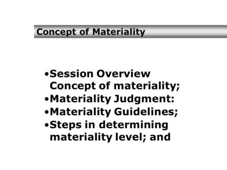 Concept of Materiality Session Overview Concept of materiality; Materiality Judgment: Materiality Guidelines; Steps in determining materiality level; and.