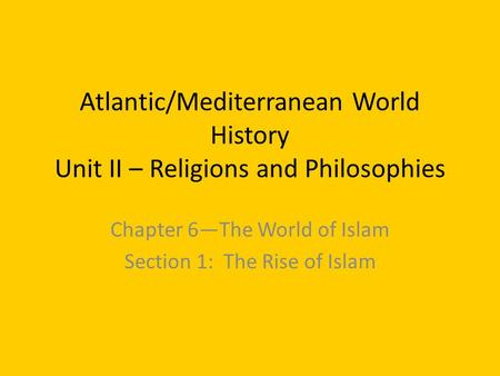 Atlantic/Mediterranean World History Unit II – Religions and Philosophies Chapter 6—The World of Islam Section 1: The Rise of Islam.