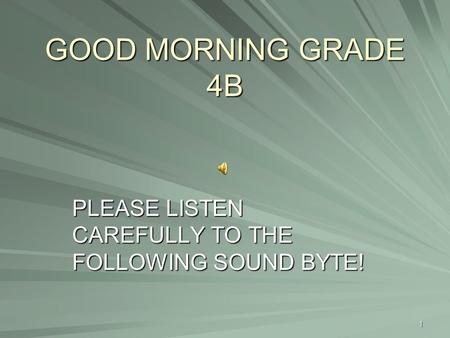 GOOD MORNING GRADE 4B PLEASE LISTEN CAREFULLY TO THE FOLLOWING SOUND BYTE! 1.