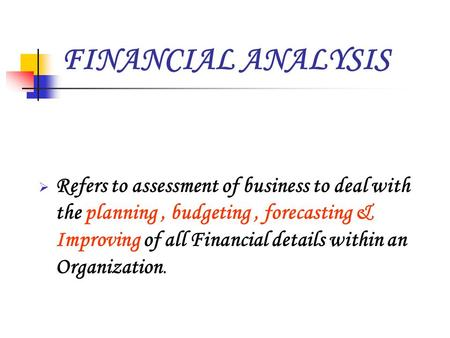 FINANCIAL ANALYSIS  Refers to assessment of business to deal with the planning, budgeting, forecasting & Improving of all Financial details within an.