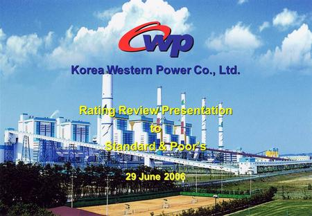 Rating Review Presentation to Standard & Poor's Rating Review Presentation to Standard & Poor's 29 June 2006 Korea Western Power Co., Ltd.