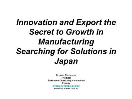 Innovation and Export the Secret to Growth in Manufacturing Searching for Solutions in Japan Dr John Blakemore Principal Blakemore Consulting International.
