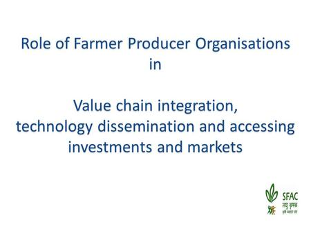 Role of Farmer Producer Organisations in Value chain integration, technology dissemination and accessing investments and markets.