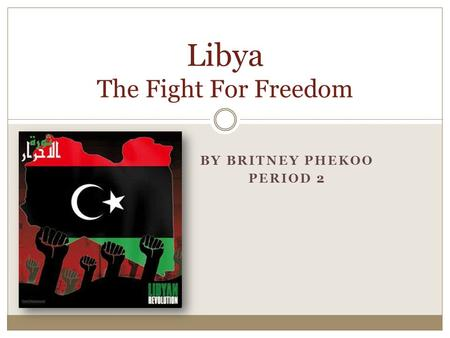BY BRITNEY PHEKOO PERIOD 2 Libya The Fight For Freedom.