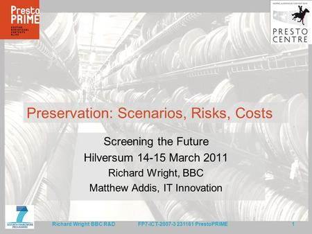 FP7-ICT-2007-3 231161 PrestoPRIME 1 Richard Wright BBC R&D Preservation: Scenarios, Risks, Costs Screening the Future Hilversum 14-15 March 2011 Richard.