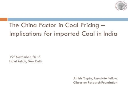 The China Factor in Coal Pricing – Implications for imported Coal in India 19 th November, 2012 Hotel Ashok, New Delhi Ashish Gupta, Associate Fellow,