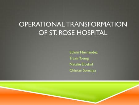 OPERATIONAL TRANSFORMATION OF ST. ROSE HOSPITAL Edwin Hernandez Travis Young Natalie Eloskof Chintan Somaiya.