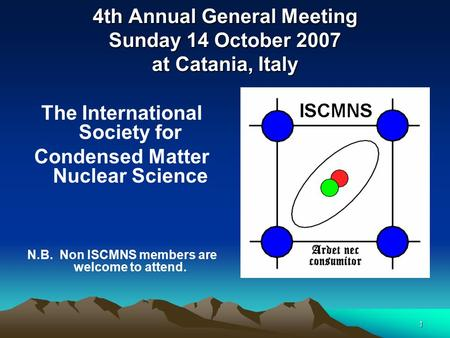 1 4th Annual General Meeting Sunday 14 October 2007 at Catania, Italy The International Society for Condensed Matter Nuclear Science N.B. Non ISCMNS members.