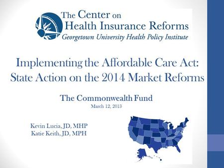 Implementing the Affordable Care Act: State Action on the 2014 Market Reforms Kevin Lucia, JD, MHP Katie Keith, JD, MPH The Commonwealth Fund March 12,