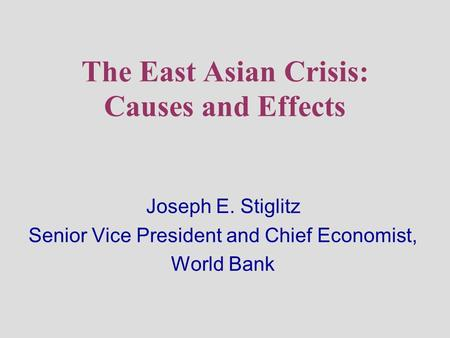 The East Asian Crisis: Causes and Effects Joseph E. Stiglitz Senior Vice President and Chief Economist, World Bank.