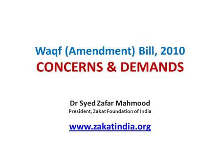 Waqf (Amendment) Bill, 2010 CONCERNS & DEMANDS Dr Syed Zafar Mahmood President, Zakat Foundation of India www.zakatindia.org.