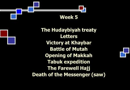 Week 5 The Hudaybiyah treaty Letters Victory at Khaybar Battle of Mutah Opening of Makkah Tabuk expedition The Farewell Hajj Death of the Messenger (saw)