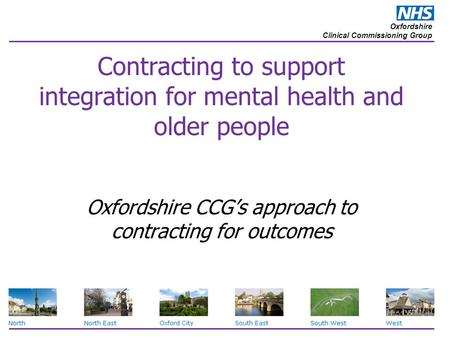 Oxfordshire Clinical Commissioning Group Contracting to support integration for mental health and older people Oxfordshire CCG's approach to contracting.