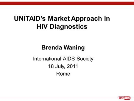 UNITAID's Market Approach in HIV Diagnostics Brenda Waning International AIDS Society 18 July, 2011 Rome.