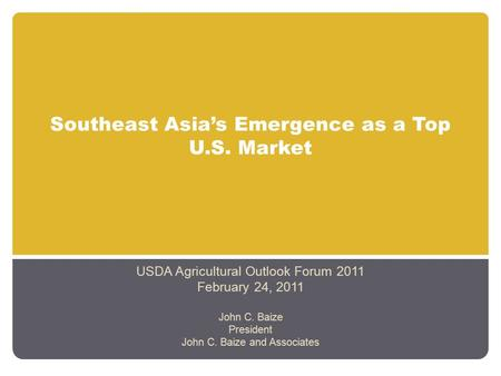 Southeast Asia's Emergence as a Top U.S. Market USDA Agricultural Outlook Forum 2011 February 24, 2011 John C. Baize President John C. Baize and Associates.