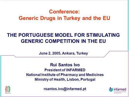 Conference: Generic Drugs in Turkey and the EU THE PORTUGUESE MODEL FOR STIMULATING GENERIC COMPETITION IN THE EU June 2, 2005, Ankara, Turkey Rui Santos.