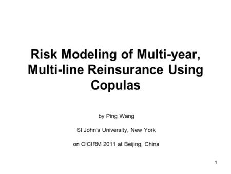 1 Risk Modeling of Multi-year, Multi-line Reinsurance Using Copulas by Ping Wang St John's University, New York on CICIRM 2011 at Beijing, China.