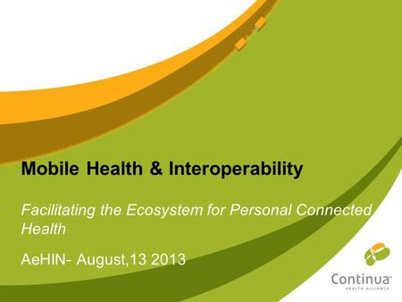 Mobile Health & Interoperability Facilitating the Ecosystem for Personal Connected Health AeHIN- August,13 2013.