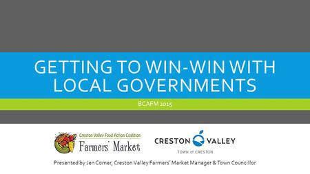 GETTING TO WIN-WIN WITH LOCAL GOVERNMENTS BCAFM 2015 Presented by Jen Comer, Creston Valley Farmers' Market Manager & Town Councillor.