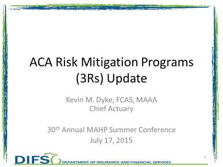 ACA Risk Mitigation Programs (3Rs) Update Kevin M. Dyke, FCAS, MAAA Chief Actuary 30 th Annual MAHP Summer Conference July 17, 2015 1.
