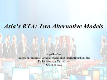 Asia's RTA: Two Alternative Models Jang-Hee Yoo Professor Emeritus, Graduate School of International Studies Ewha Womans University Seoul, Korea.
