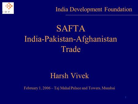 1 SAFTA India-Pakistan-Afghanistan <strong>Trade</strong> Harsh Vivek February 1, 2006 – Taj Mahal Palace and Towers, Mumbai India Development Foundation.