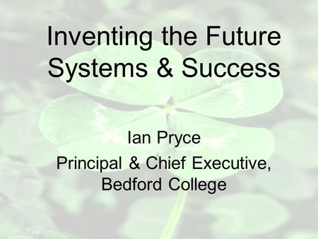 Inventing the Future Systems & Success Ian Pryce Principal & Chief Executive, Bedford College.