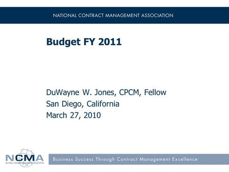 Budget FY 2011 DuWayne W. Jones, CPCM, Fellow San Diego, California March 27, 2010.