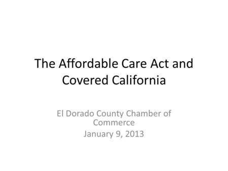 The Affordable Care Act and Covered California El Dorado County Chamber of Commerce January 9, 2013.