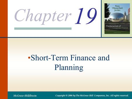 Chapter McGraw-Hill/Irwin Copyright © 2006 by The McGraw-Hill Companies, Inc. All rights reserved. 19 Short-Term Finance and Planning.