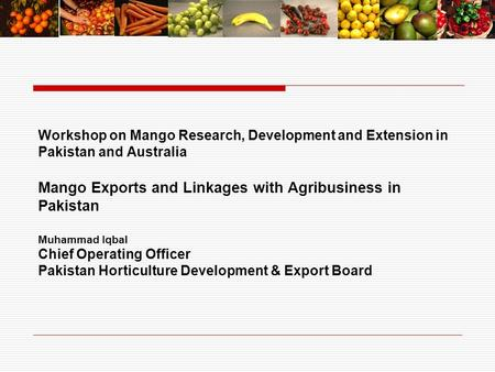 Workshop on Mango Research, Development and Extension in Pakistan and Australia Mango Exports and Linkages with Agribusiness in Pakistan Muhammad Iqbal.