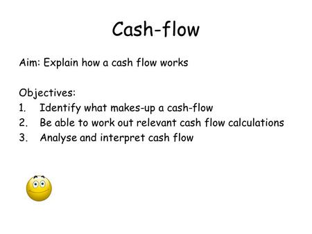 Cash-flow Aim: Explain how a cash flow works Objectives: 1.Identify what makes-up a cash-flow 2.Be able to work out relevant cash flow calculations 3.Analyse.